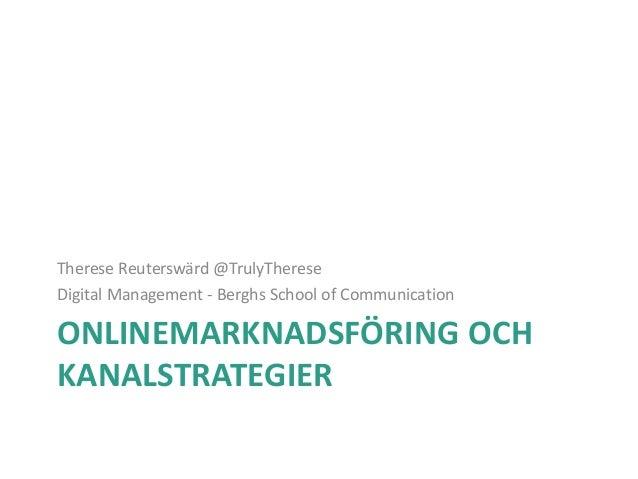 ONLINEMARKNADSFÖRING OCH KANALSTRATEGIER Therese Reuterswärd @TrulyTherese Digital Management - Berghs School of Communica...