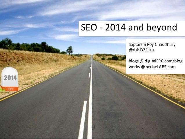 SEO - 2014 and beyond Saptarshi Roy Chaudhury @rishi3211us blogs @ digitalSRC.com/blog works @ xcubeLABS.com