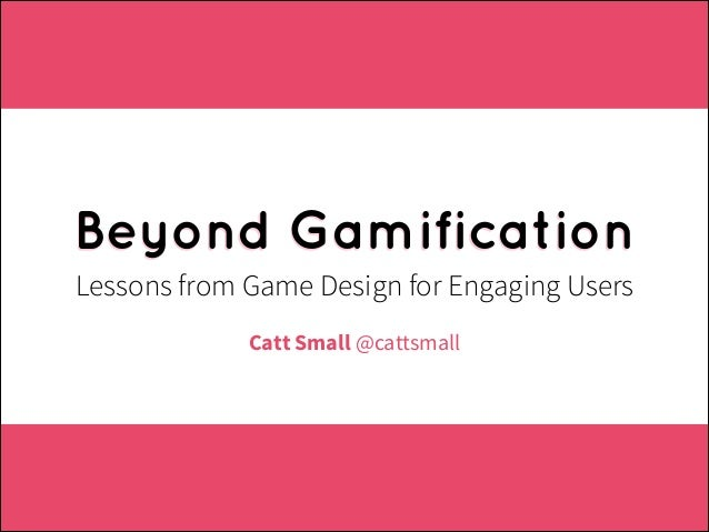 Beyond Gamification Lessons from Game Design for Engaging Users Catt Small @cattsmall