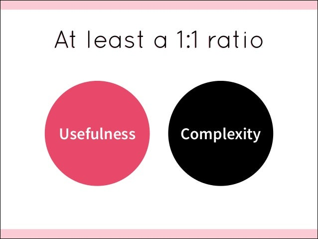 At least a 1:1 ratio  Usefulness  Complexity
