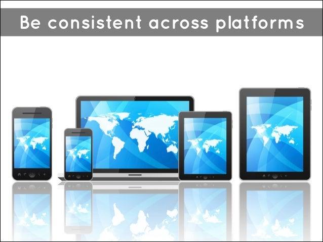 Be consistent across platforms