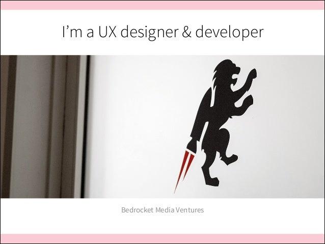 I'm a UX designer & developer  Bedrocket Media Ventures