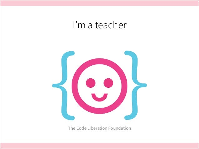 I'm a teacher  The Code Liberation Foundation
