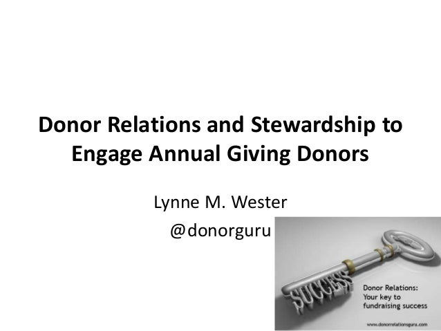 Donor Relations and Stewardship to Engage Annual Giving Donors Lynne M. Wester @donorguru