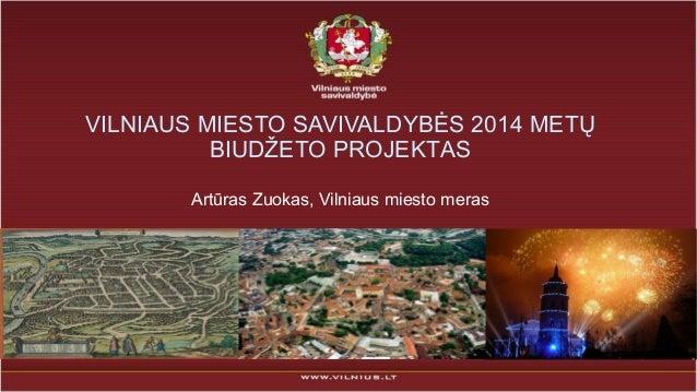 VILNIAUS MIESTO SAVIVALDYBĖS 2014 METŲ BIUDŽETO PROJEKTAS Artūras Zuokas, Vilniaus miesto meras
