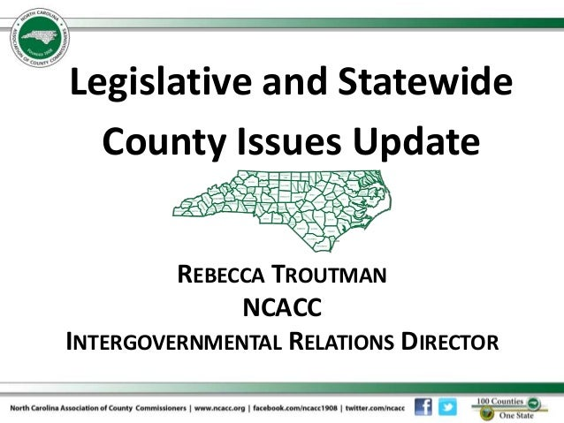 REBECCA TROUTMAN NCACC INTERGOVERNMENTAL RELATIONS DIRECTOR Legislative and Statewide County Issues Update