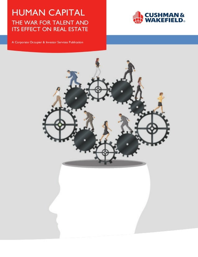 HUMAN CAPITAL THE WAR FOR TALENT AND ITS EFFECT ON REAL ESTATE A Corporate Occupier & Investor Services Publication