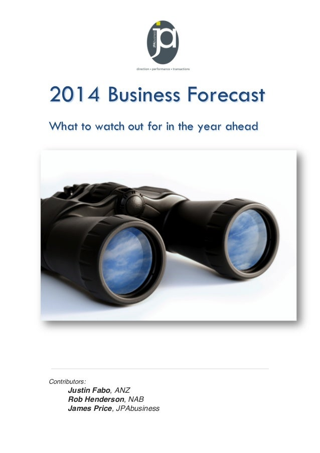 2014 Business Forecast What to watch out for in the year ahead  Contributors:  Justin Fabo, ANZ Rob Henderson, NAB James P...