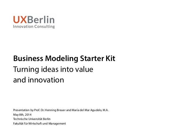 Business Modeling Starter Kit Turning ideas into value and innovation Presentation by Prof. Dr. Henning Breuer and María d...