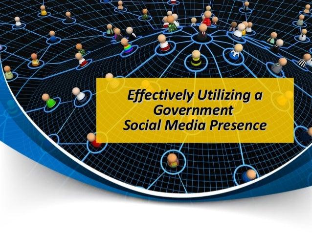 Effectively Utilizing aEffectively Utilizing a GovernmentGovernment Social Media PresenceSocial Media Presence