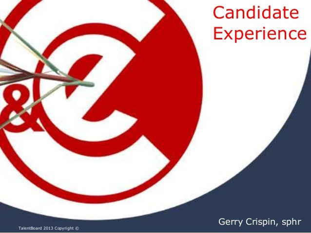 Candidate Experience  TalentBoard 2013 Copyright ©  Gerry Crispin, sphr
