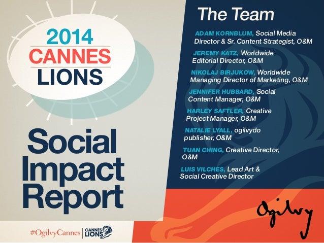 Lions Cannes 2014 Social Impact Report The Team Adam Kornblum, Social Media Director & Sr. Content Strategist, O&M Jeremy ...