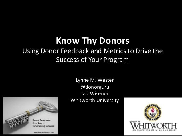 Know Thy Donors Using Donor Feedback and Metrics to Drive the Success of Your Program Lynne M. Wester @donorguru Tad Wisen...