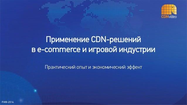 Применение CDN-решений в e-commerce и игровой индустрии Практический опыт и экономический эффект РИФ-2014