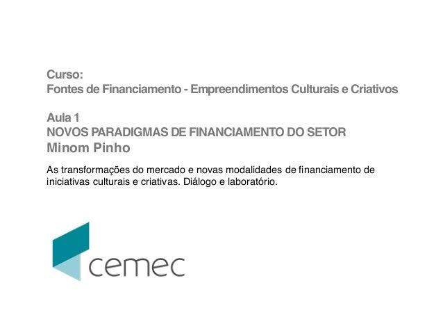 Curso: !  Fontes de Financiamento - Empreendimentos Culturais e Criativos!  !  Aula 1 !  NOVOS PARADIGMAS DE FINANCIAMENTO...
