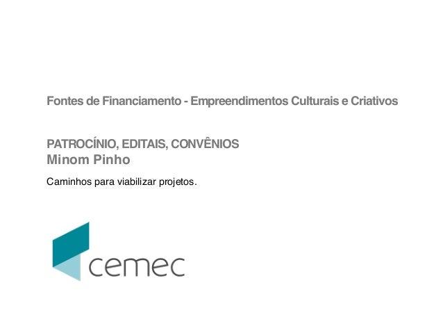 !  Fontes de Financiamento - Empreendimentos Culturais e Criativos!  !  !  PATROCÍNIO, EDITAIS, CONVÊNIOS!  Minom Pinho!  ...
