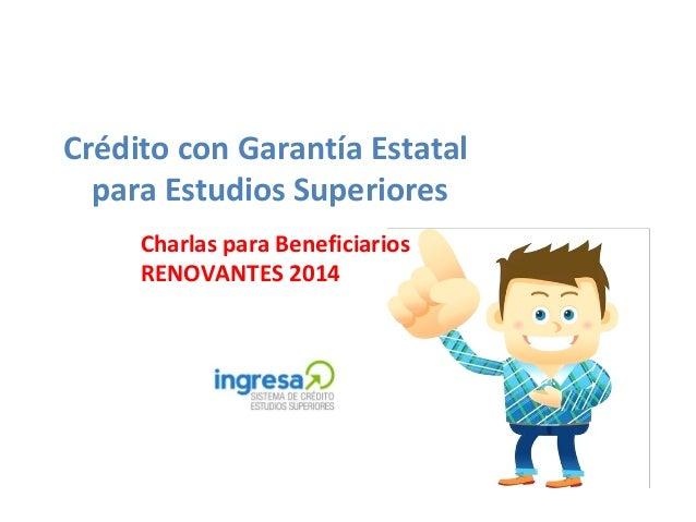 Crédito con Garantía Estatal para Estudios Superiores Charlas para Beneficiarios RENOVANTES 2014