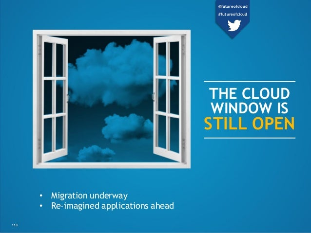 THE CLOUD WINDOW IS STILL OPEN • Migration underway • Re-imagined applications ahead 113 @futureofcloud #futureofcloud