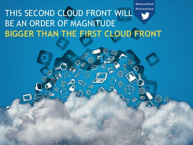 THIS SECOND CLOUD FRONT WILL BE AN ORDER OF MAGNITUDE BIGGER THAN THE FIRST CLOUD FRONT 117 @futureofcloud #futureofcloud