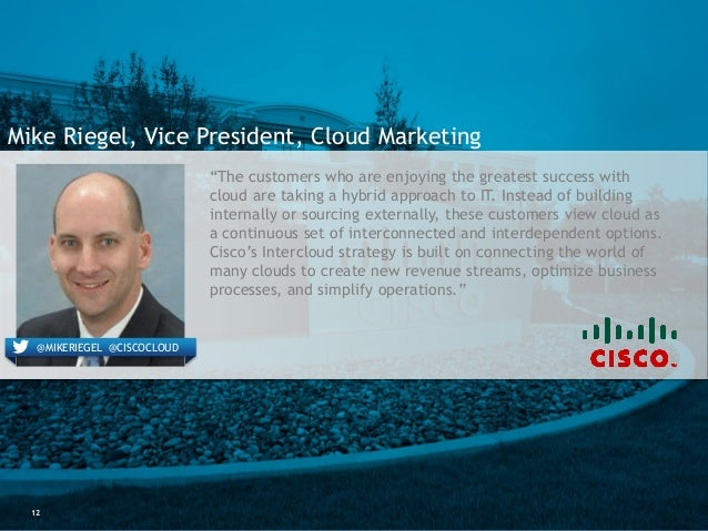 """12 Mike Riegel, Vice President, Cloud Marketing @MIKERIEGEL @CISCOCLOUD """"The customers who are enjoying the greatest succe..."""