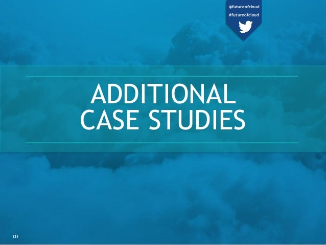 ADDITIONAL CASE STUDIES 121 @futureofcloud #futureofcloud