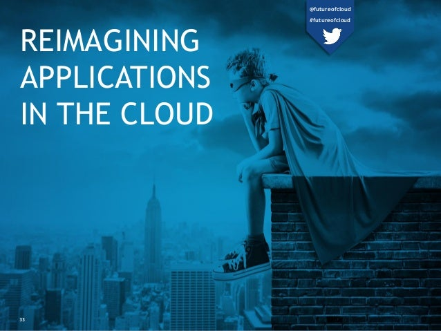 REIMAGINING APPLICATIONS IN THE CLOUD 33 @futureofcloud #futureofcloud