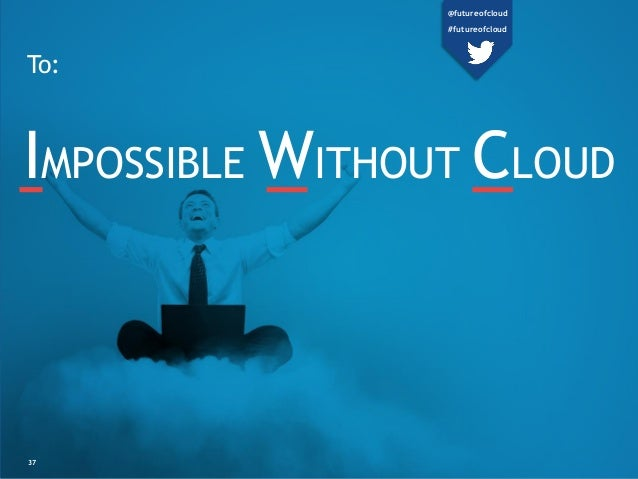 IMPOSSIBLE WITHOUT CLOUD 37 To: @futureofcloud #futureofcloud