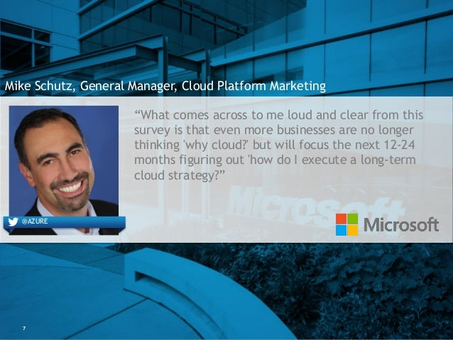 """7 Mike Schutz, General Manager, Cloud Platform Marketing """"What comes across to me loud and clear from this survey is that ..."""