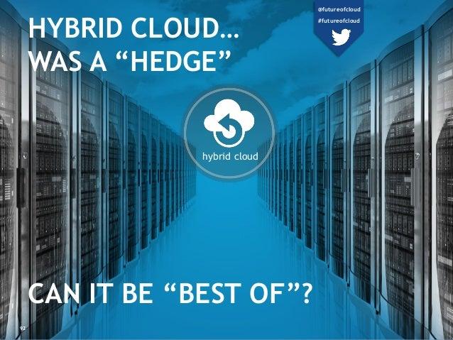 "hybrid cloud HYBRID CLOUD… WAS A ""HEDGE"" CAN IT BE ""BEST OF""? 92 @futureofcloud #futureofcloud"