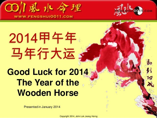 Copyright 2014, John Lok Jeong Horng 2014甲午年 马年行大运 Good Luck for 2014 The Year of the Wooden Horse Presented in January 20...
