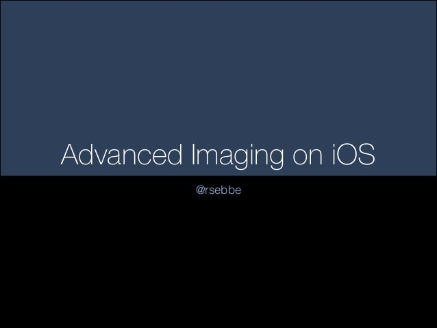 Advanced Imaging on iOS @rsebbe