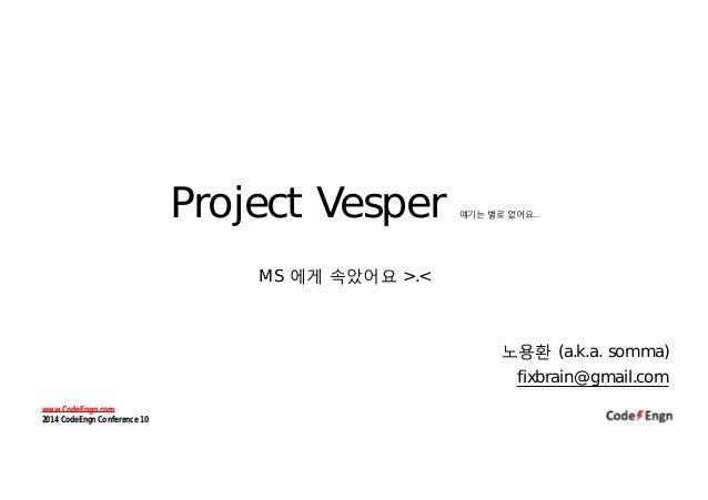Project Vesper 얘기는 별로 없어요… MS 에게 속았어요 >.< 노용환 (a.k.a. somma) fixbrain@gmail.com www.CodeEngn.com 2014 CodeEngn Conference ...