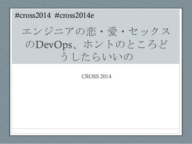 #cross2014 #cross2014e    エンジニアの恋・愛・セックス のDevOps、ホントのところど うしたらいいの   CROSS 2014