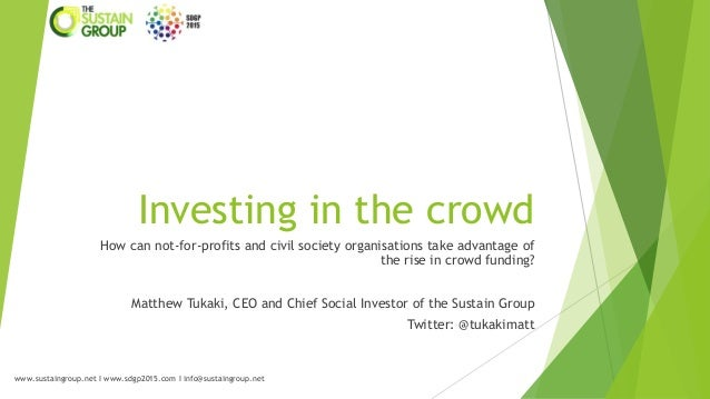 Investing in the crowd How can not-for-profits and civil society organisations take advantage of the rise in crowd funding...