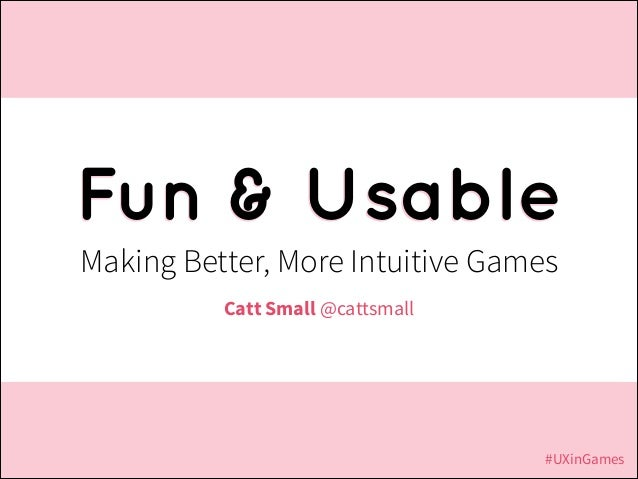 Fun & Usable Making Better, More Intuitive Games Catt Small @cattsmall  #UXinGames