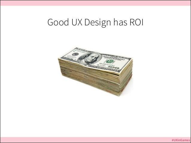Good UX Design has ROI  #UXinGames