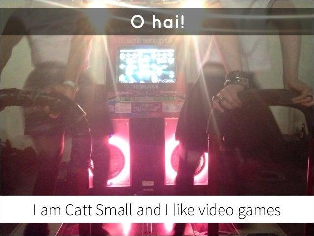 O hai!  I am Catt Small and I like video games