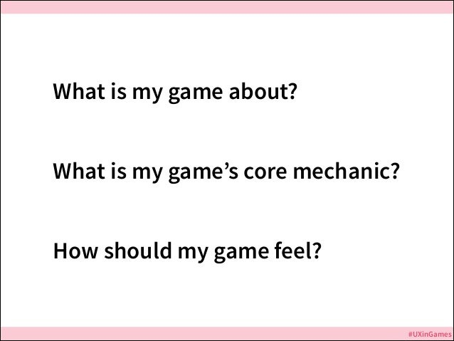 What is my game about? What is my game's core mechanic? How should my game feel?  #UXinGames