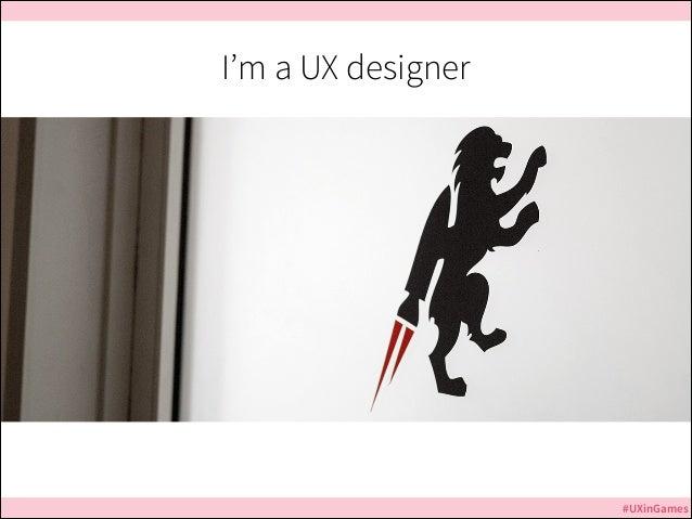 I'm a UX designer  #UXinGames