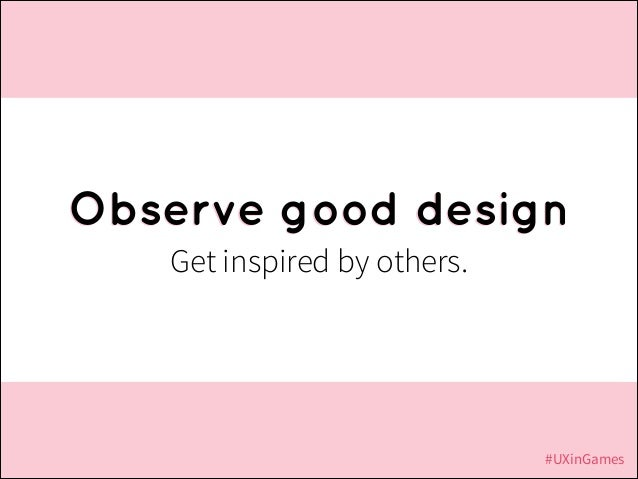 Observe good design Get inspired by others.  #UXinGames