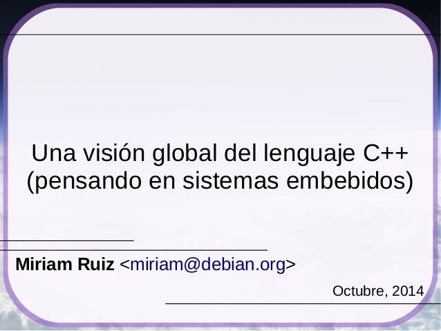 Una visión global del lenguaje C++  (pensando en sistemas embebidos)  Miriam Ruiz <miriam@debian.org>  Octubre, 2014