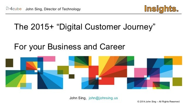 """The 2015+ """"Digital Customer Journey""""  For your Business and Career  © 2014 John Sing – All Rights Reserved  John Sing, Dir..."""