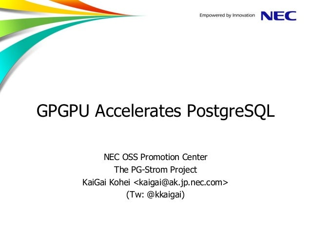 GPGPU Accelerates PostgreSQL NEC OSS Promotion Center The PG-Strom Project KaiGai Kohei <kaigai@ak.jp.nec.com> (Tw: @kkaig...