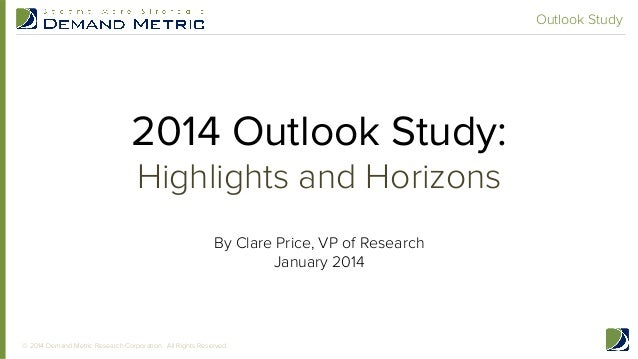 Outlook Study  2014 Outlook Study: Highlights and Horizons By Clare Price, VP of Research January 2014 !  © 2014 Demand Me...