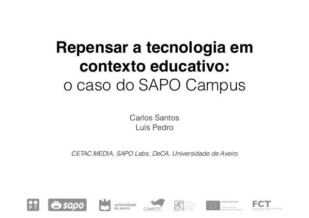 Repensar a tecnologia em contexto educativo: o caso do SAPO Campus Carlos Santos Luís Pedro CETAC.MEDIA, SAPO Labs, DeCA, ...