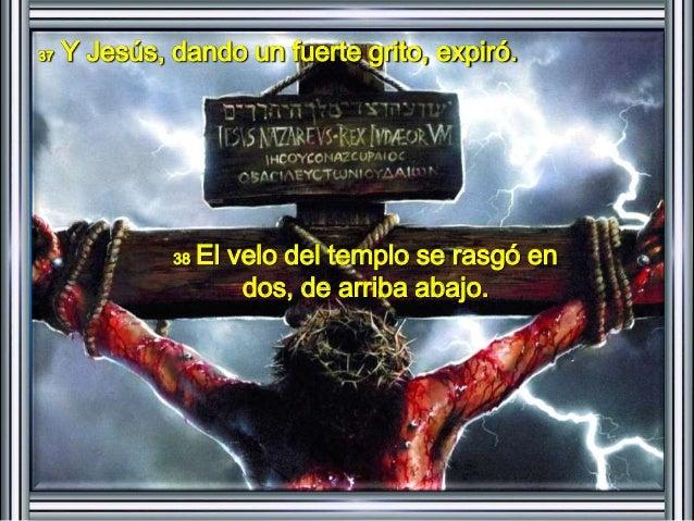 37 Y Jesús, dando un fuerte grito, expiró.  38 El velo del templo se rasgó en  dos, de arriba abajo.
