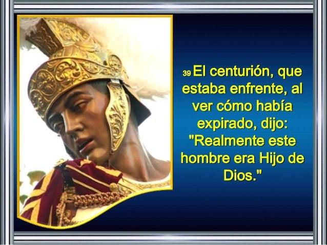 """39 El centurión, que  estaba enfrente, al  ver cómo había  expirado, dijo:  """"Realmente este  hombre era Hijo de  Dios."""""""