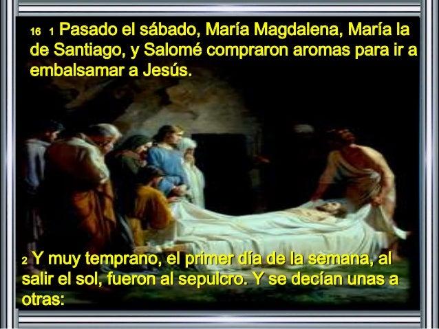 16 1 Pasado el sábado, María Magdalena, María la  de Santiago, y Salomé compraron aromas para ir a  embalsamar a Jesús.  2...