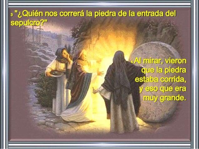 """3 """"¿Quién nos correrá la piedra de la entrada del  sepulcro?""""  4 Al mirar, vieron  que la piedra  estaba corrida,  y eso q..."""