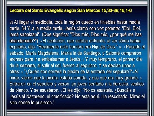 Lectura del Santo Evangelio según San Marcos 15,33-39;16,1-6  33 Al llegar el mediodía, toda la región quedó en tinieblas ...